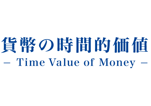 貨幣の時間的価値 -Time Value of Money-