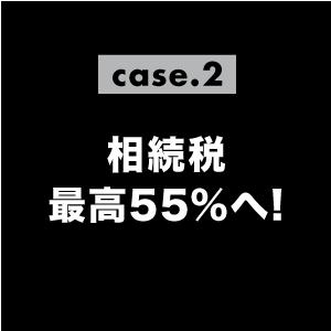 case02.相続税最高55%へ!